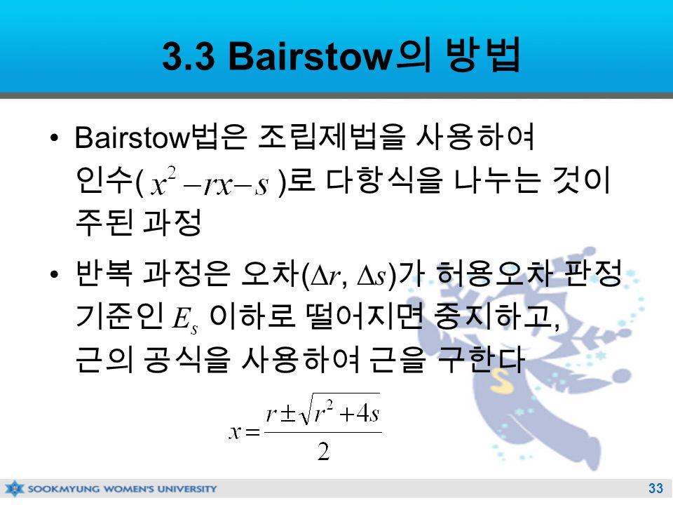33 3.3 Bairstow 의 방법 Bairstow 법은 조립제법을 사용하여 인수 ( ) 로 다항식을 나누는 것이 주된 과정 반복 과정은 오차 (  r,  s ) 가 허용오차 판정 기준인 E s 이하로 떨어지면 중지하고, 근의 공식을 사용하여 근을 구한다