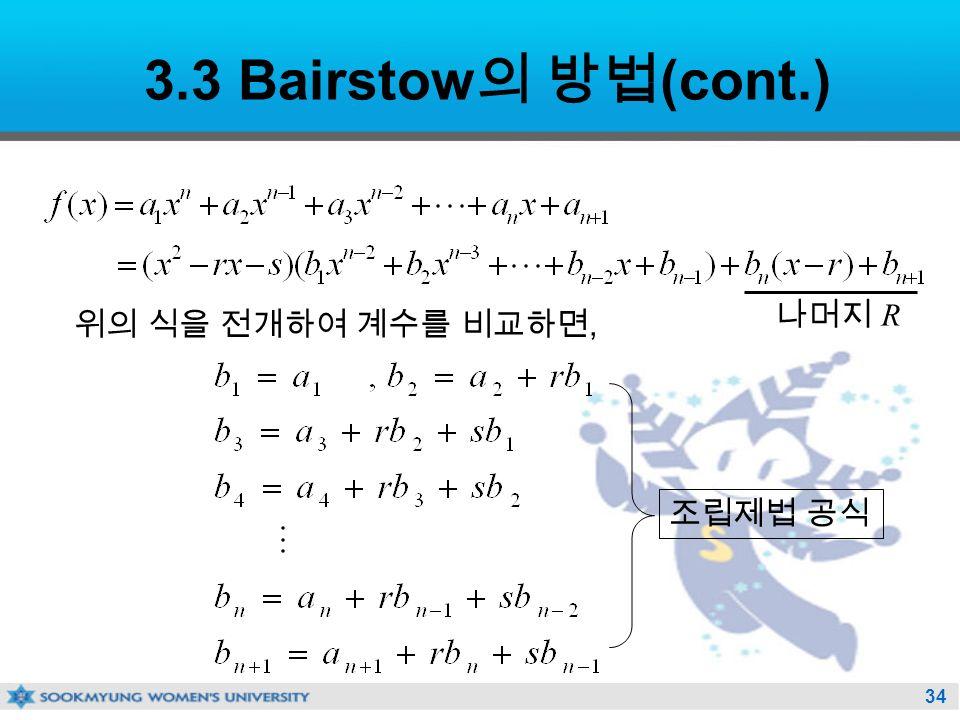 34 3.3 Bairstow 의 방법 (cont.) 위의 식을 전개하여 계수를 비교하면, 조립제법 공식 나머지 R