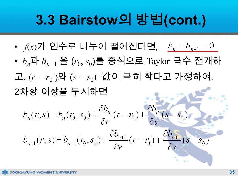 35 3.3 Bairstow 의 방법 (cont.) f(x) 가 인수로 나누어 떨어진다면, b n 과 b n+1 을 ( r 0, s 0 ) 를 중심으로 Taylor 급수 전개하 고, (r  r 0 ) 와 (s  s 0 ) 값이 극히 작다고 가정하여, 2 차항 이상을 무시하면