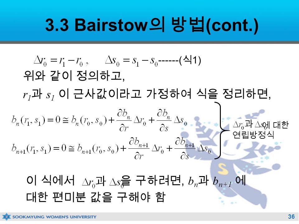 36 이 식에서 을 구하려면, b n 과 b n+1 에 대한 편미분 값을 구해야 함 에 대한 연립방정식 3.3 Bairstow 의 방법 (cont.) 위와 같이 정의하고, r 1 과 s 1 이 근사값이라고 가정하여 식을 정리하면, ------( 식 1)