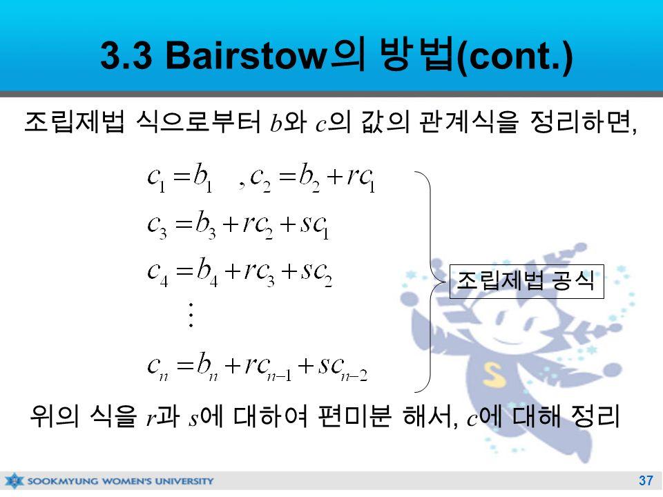 37 3.3 Bairstow 의 방법 (cont.) 조립제법 식으로부터 b 와 c 의 값의 관계식을 정리하면, 위의 식을 r 과 s 에 대하여 편미분 해서, c 에 대해 정리 조립제법 공식