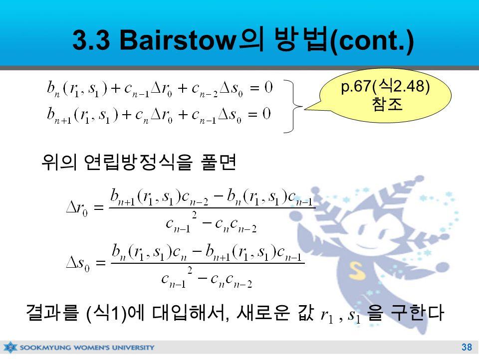 38 3.3 Bairstow 의 방법 (cont.) 위의 연립방정식을 풀면 결과를 ( 식 1) 에 대입해서, 새로운 값 r 1, s 1 을 구한다 p.67( 식 2.48) 참조
