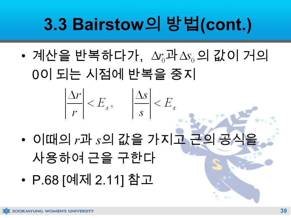 39 3.3 Bairstow 의 방법 (cont.) 계산을 반복하다가, 의 값이 거의 0 이 되는 시점에 반복을 중지 이때의 r 과 s 의 값을 가지고 근의 공식을 사용하여 근을 구한다 P.68 [ 예제 2.11] 참고