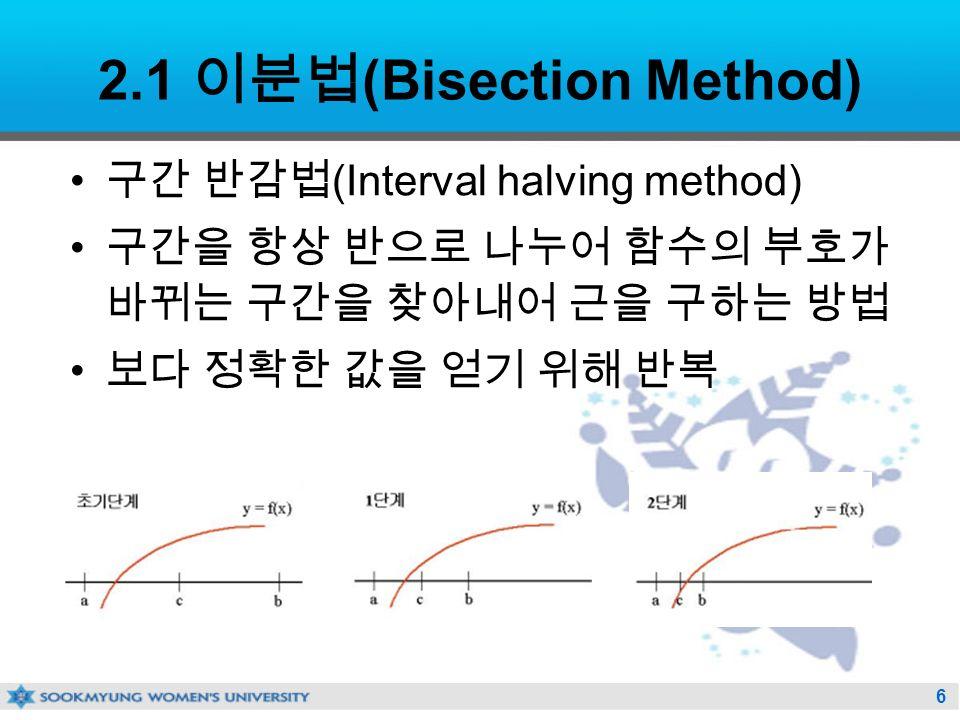 6 2.1 이분법 (Bisection Method) 구간 반감법 (Interval halving method) 구간을 항상 반으로 나누어 함수의 부호가 바뀌는 구간을 찾아내어 근을 구하는 방법 보다 정확한 값을 얻기 위해 반복