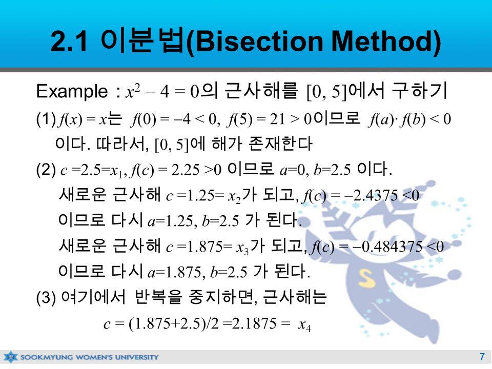 7 2.1 이분법 (Bisection Method) Example : x 2 – 4 = 0 의 근사해를 [0, 5] 에서 구하기 (1) f(x) = x 는 f(0) =  4 0 이므로 f(a)· f(b) < 0 이다.