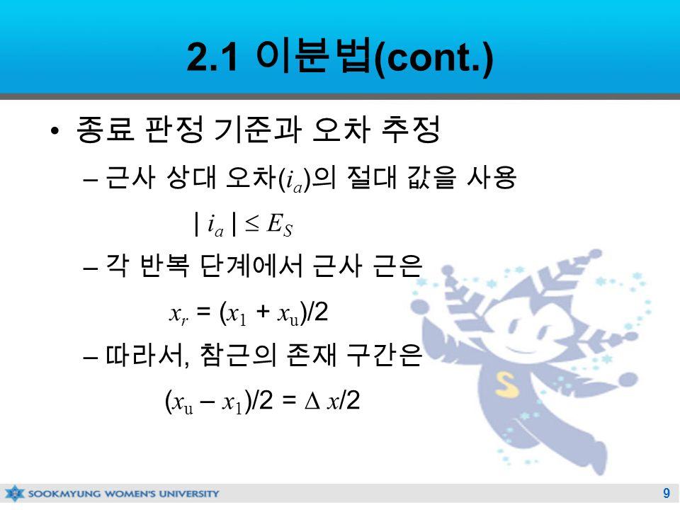 9 2.1 이분법 (cont.) 종료 판정 기준과 오차 추정 – 근사 상대 오차 ( i a ) 의 절대 값을 사용 | i a |  E S – 각 반복 단계에서 근사 근은 x r = ( x 1 + x u )/2 – 따라서, 참근의 존재 구간은 ( x u – x 1 )/2 =  x /2
