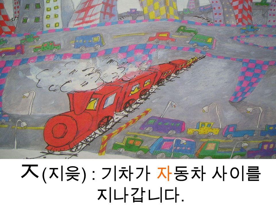 ㅈ ( 지읒 ) : 기차가 자동차 사이를 지나갑니다.