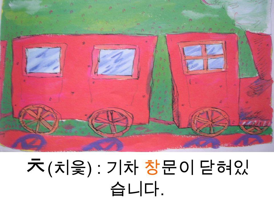 ㅊ ( 치읓 ) : 기차 창문이 닫혀있 습니다.