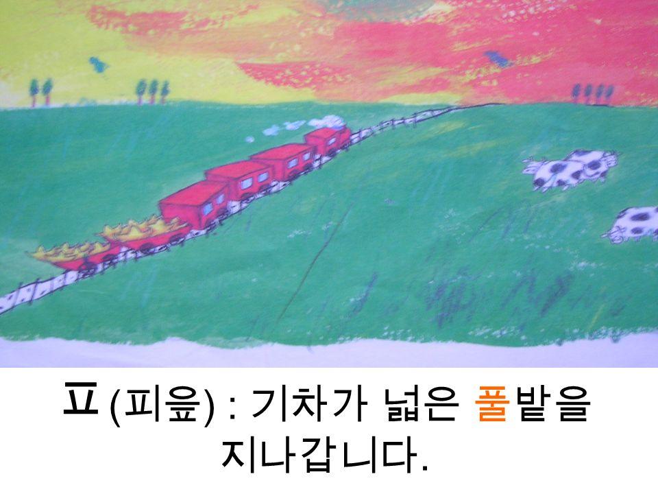 ㅍ ( 피읖 ) : 기차가 넓은 풀밭을 지나갑니다.
