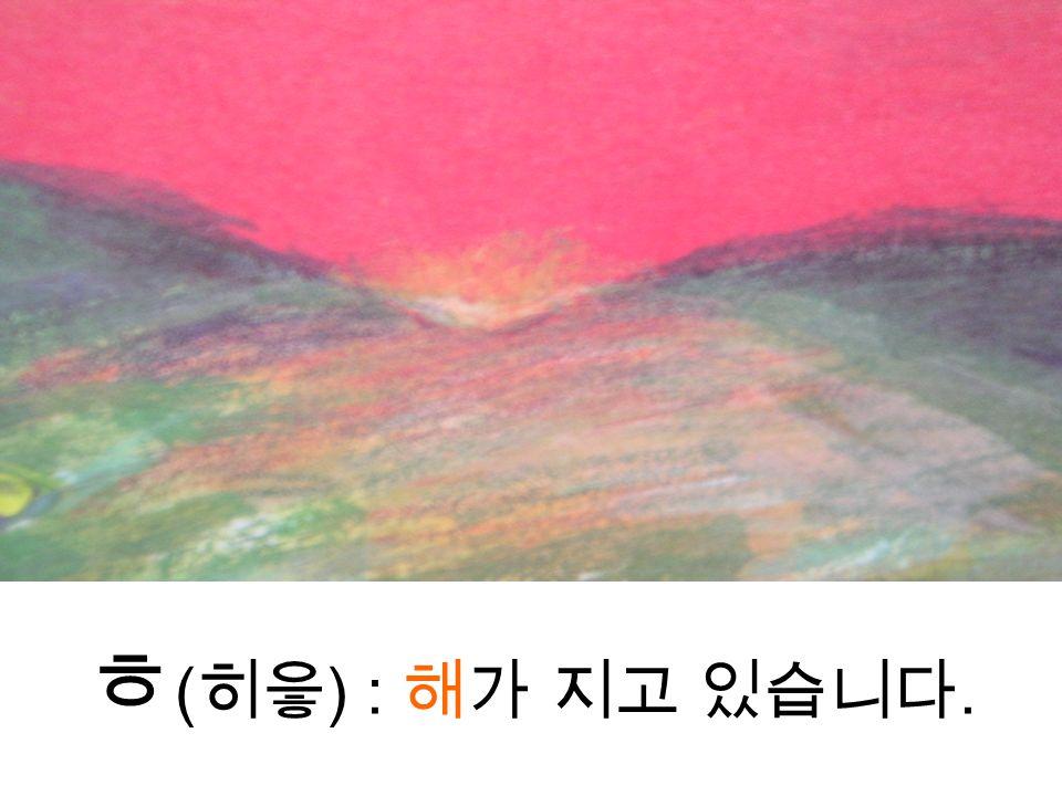 ㅎ ( 히읗 ) : 해가 지고 있습니다.