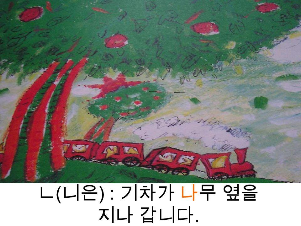 ㄴ ( 니은 ) : 기차가 나무 옆을 지나 갑니다.