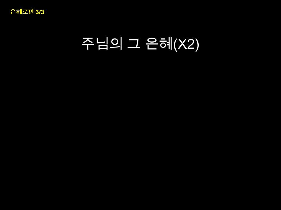 은혜로만 3/3 주님의 그 은혜 (X2)