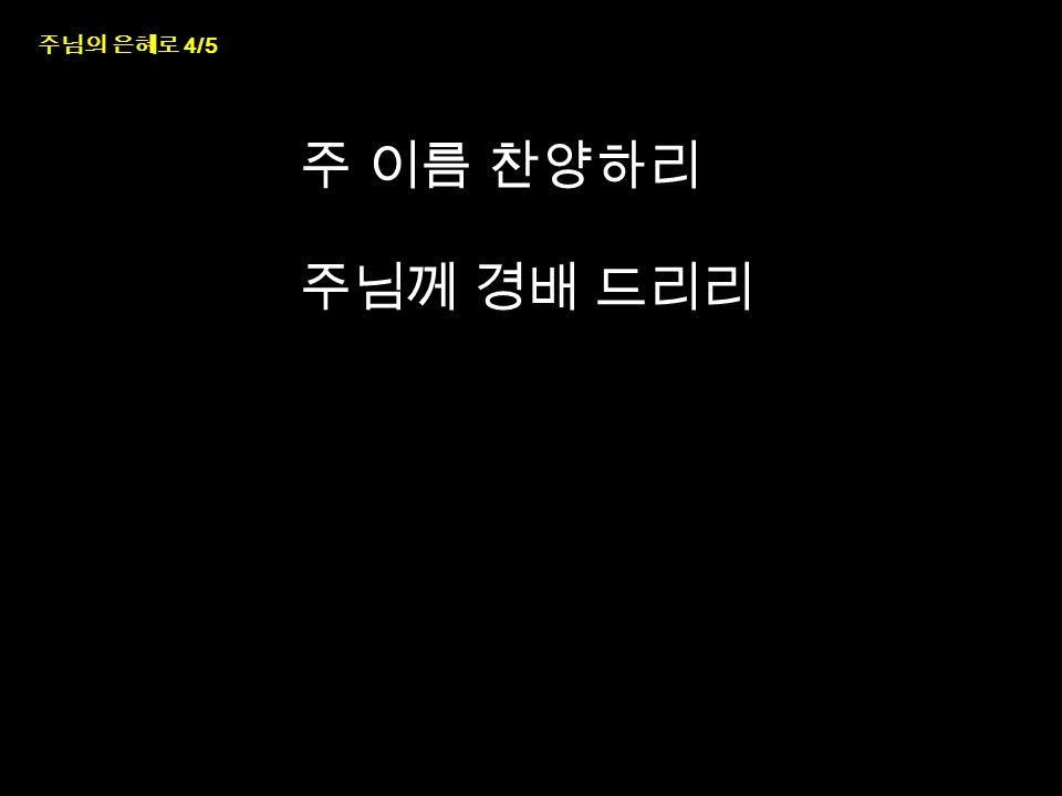 주님의 은혜로 4/5 주 이름 찬양하리 주님께 경배 드리리