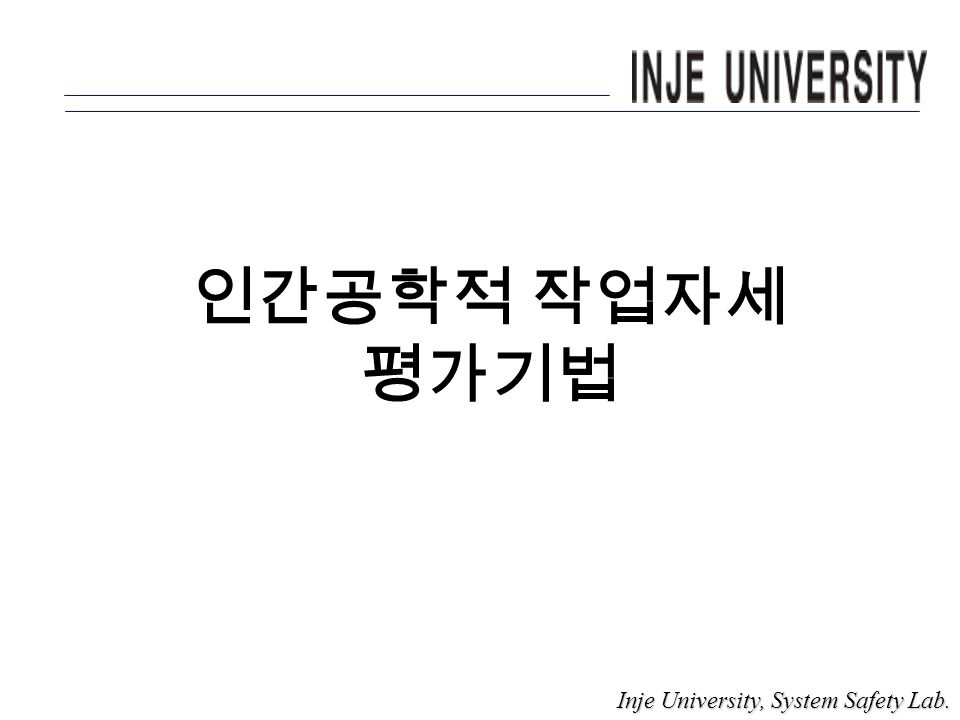 인간공학적 작업자세 평가기법 Inje University, System Safety Lab. Inje University, System Safety Lab.