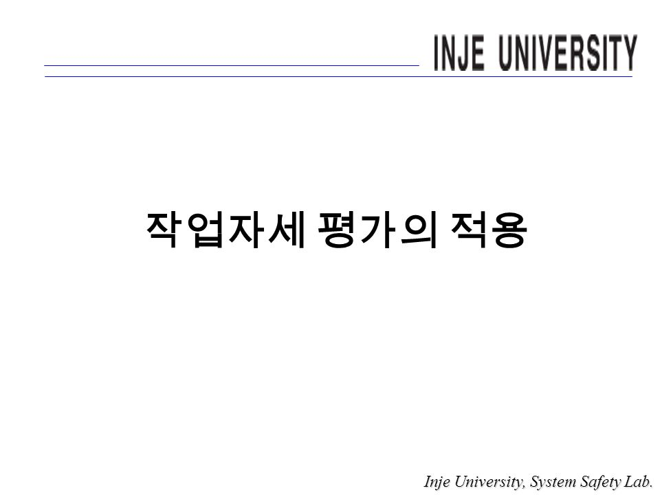 작업자세 평가의 적용 Inje University, System Safety Lab. Inje University, System Safety Lab.
