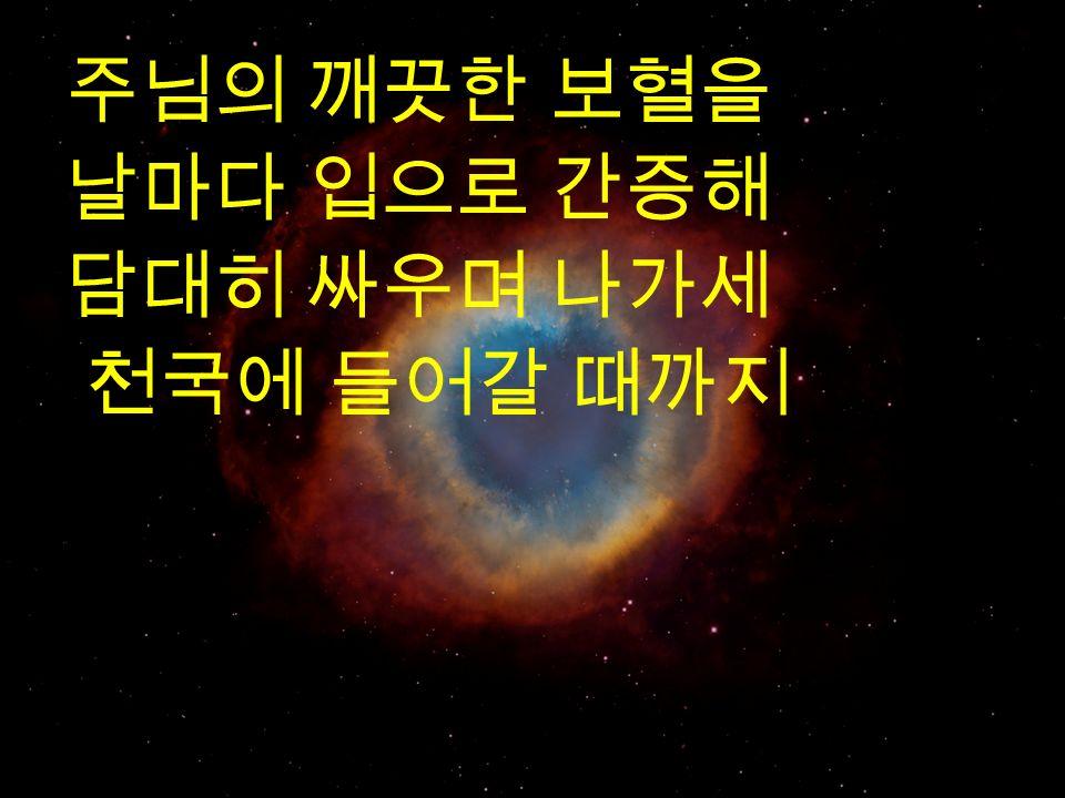 주님의 깨끗한 보혈을 날마다 입으로 간증해 담대히 싸우며 나가세 천국에 들어갈 때까지