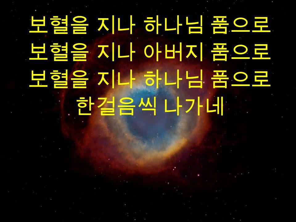 보혈을 지나 하나님 품으로 보혈을 지나 아버지 품으로 보혈을 지나 하나님 품으로 한걸음씩 나가네