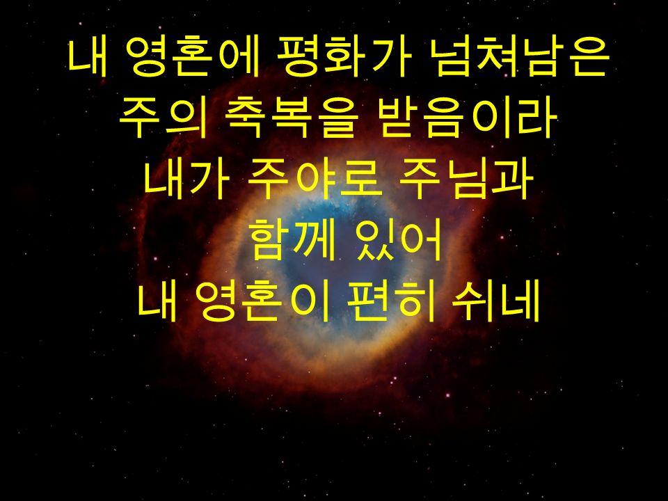 내 영혼에 평화가 넘쳐남은 주의 축복을 받음이라 내가 주야로 주님과 함께 있어 내 영혼이 편히 쉬네