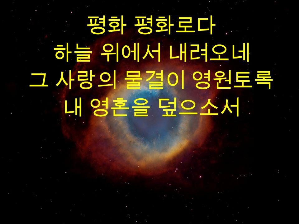 평화 평화로다 하늘 위에서 내려오네 그 사랑의 물결이 영원토록 내 영혼을 덮으소서