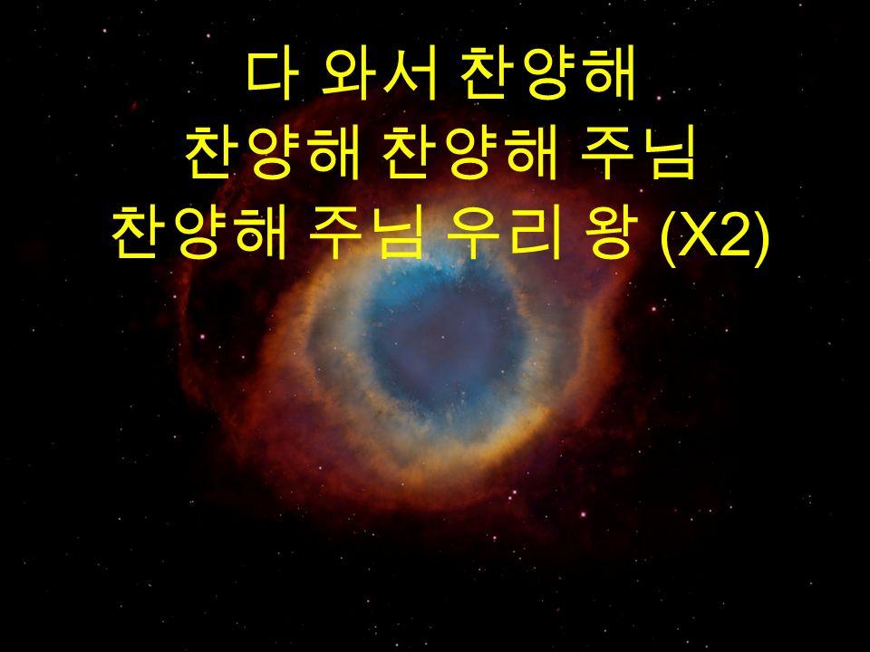 다 와서 찬양해 찬양해 찬양해 주님 찬양해 주님 우리 왕 (X2)