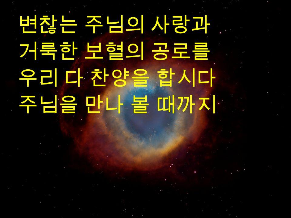 변찮는 주님의 사랑과 거룩한 보혈의 공로를 우리 다 찬양을 합시다 주님을 만나 볼 때까지