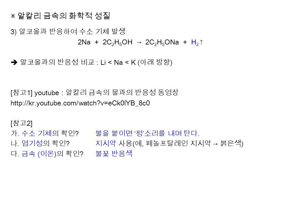 ▣ 알칼리 금속의 화학적 성질 3) 알코올과 반응하여 수소 기체 발생 2Na + 2C 2 H 5 OH → 2C 2 H 5 ONa + H 2 ↑  알코올과의 반응성 비교 : Li < Na < K ( 아래 방향 ) [ 참고 1] youtube : 알칼리 금속의 물과의 반응성 동영상 http://kr.youtube.com/watch v=eCk0lYB_8c0 [ 참고 2] 가.