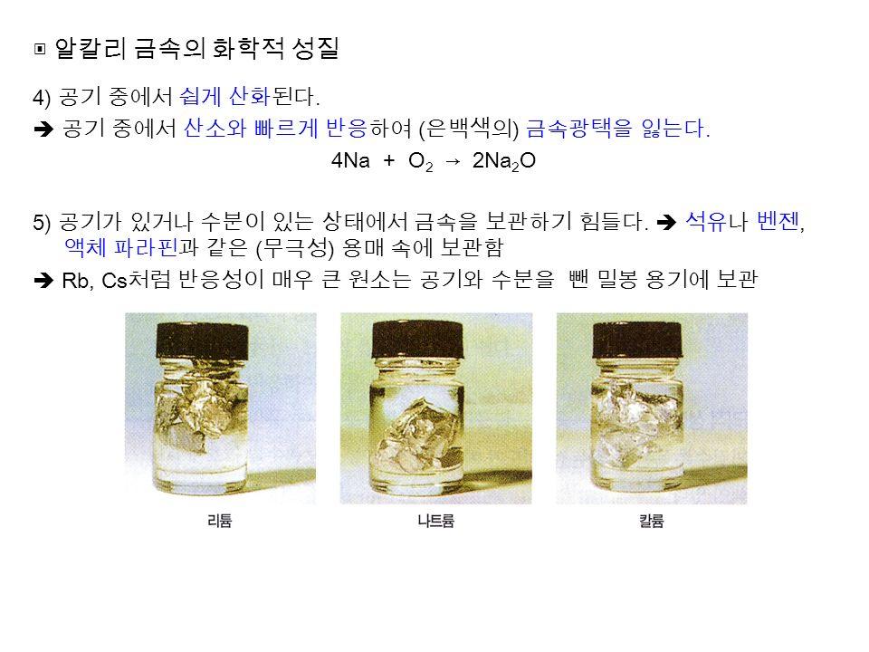 ▣ 알칼리 금속의 화학적 성질 4) 공기 중에서 쉽게 산화된다.  공기 중에서 산소와 빠르게 반응하여 ( 은백색의 ) 금속광택을 잃는다.