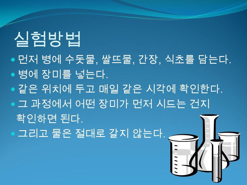 실험방법 먼저 병에 수돗물, 쌀뜨물, 간장, 식초를 담는다. 병에 장미를 넣는다. 같은 위치에 두고 매일 같은 시각에 확인한다.