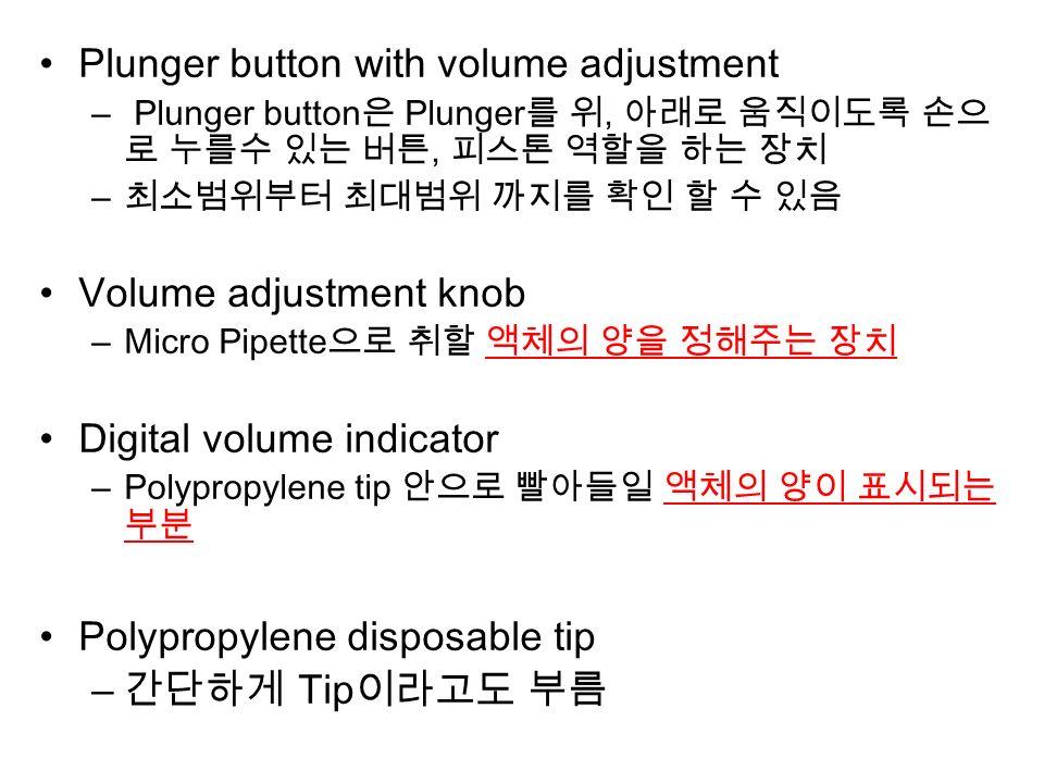 Plunger button with volume adjustment – Plunger button 은 Plunger 를 위, 아래로 움직이도록 손으 로 누를수 있는 버튼, 피스톤 역할을 하는 장치 – 최소범위부터 최대범위 까지를 확인 할 수 있음 Volume adjustment knob –Micro Pipette 으로 취할 액체의 양을 정해주는 장치 Digital volume indicator –Polypropylene tip 안으로 빨아들일 액체의 양이 표시되는 부분 Polypropylene disposable tip – 간단하게 Tip 이라고도 부름