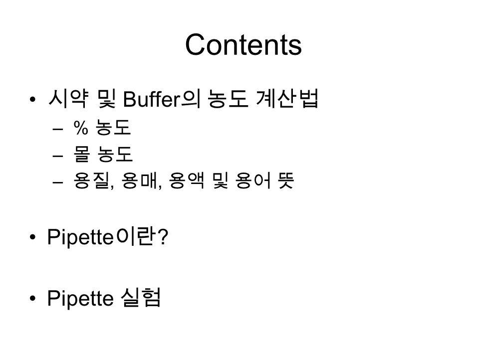 Contents 시약 및 Buffer 의 농도 계산법 – % 농도 – 몰 농도 – 용질, 용매, 용액 및 용어 뜻 Pipette 이란 Pipette 실험