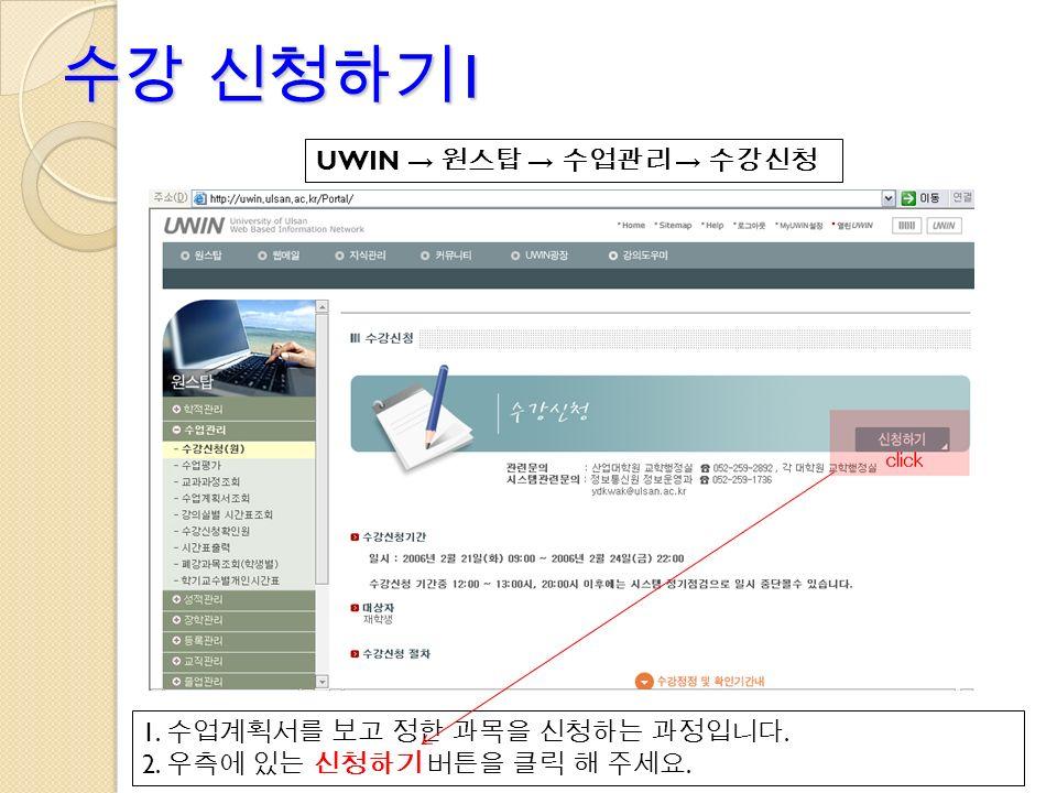 수강 신청하기 1 UWIN → 원스탑 → 수업관리 → 수강신청 1. 수업계획서를 보고 정한 과목을 신청하는 과정입니다. 2. 우측에 있는 신청하기 버튼을 클릭 해 주세요.