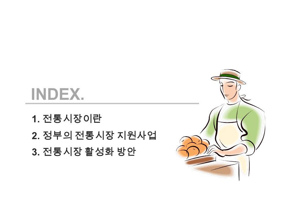 INDEX. 1. 전통시장이란 3. 전통시장 활성화 방안 2. 정부의 전통시장 지원사업