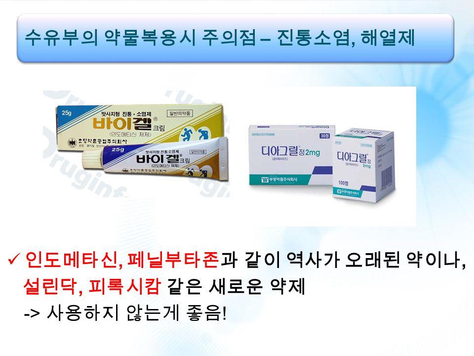 인도메타신, 페닐부타존과 같이 역사가 오래된 약이나, 설린닥, 피록시캄 같은 새로운 약제 -> 사용하지 않는게 좋음 ! 수유부의 약물복용시 주의점 – 진통소염, 해열제