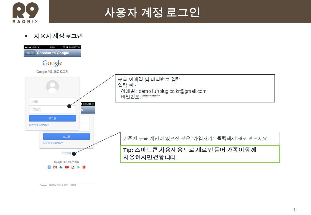 3  사용자 계정 로그인 기존에 구글 계정이 없으신 분은 가입하기 클릭해서 새로 만드세요 구글 이메일 및 비밀번호 입력 입력 예 > 이메일 : demo.iunplug.co.kr@gmail.com 비빌번호 : ********** 사용자 계정 로그인 Tip: 스마트콘 사용자 용도로 새로 만들어 가족이 함께 사용하시면 편합니다.