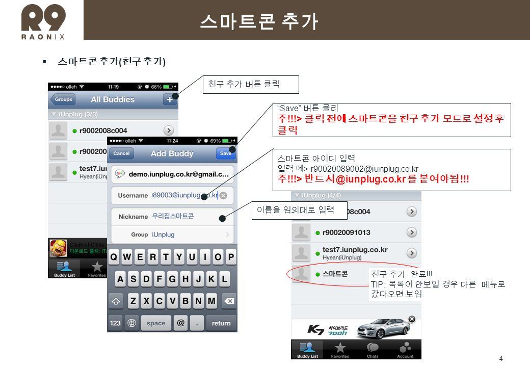 4  스마트콘 추가 ( 친구 추가 ) 친구 추가 버튼 클릭 스마트콘 아이디 입력 입력 예 > r90020089002@iunplug.co.kr 주 !!!> 반드시 @iunplug.co.kr 를 붙여야됨 !!.