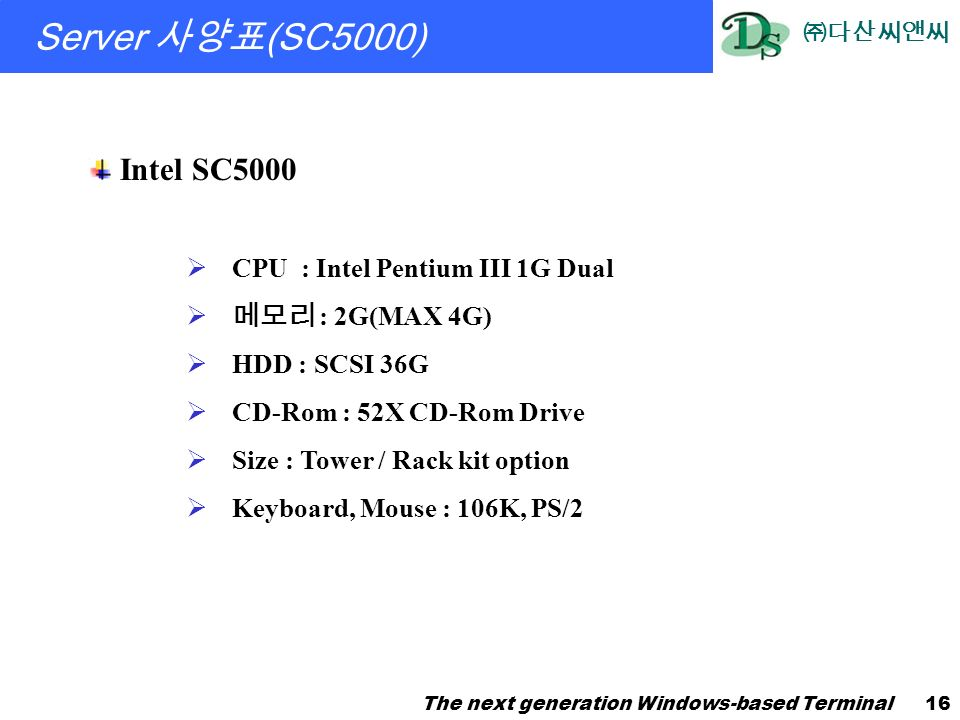 ㈜다산씨앤씨 The next generation Windows-based Terminal16 Server 사양표 (SC5000) Intel SC5000  CPU : Intel Pentium III 1G Dual  메모리 : 2G(MAX 4G)  HDD : SCSI 36G  CD-Rom : 52X CD-Rom Drive  Size : Tower / Rack kit option  Keyboard, Mouse : 106K, PS/2