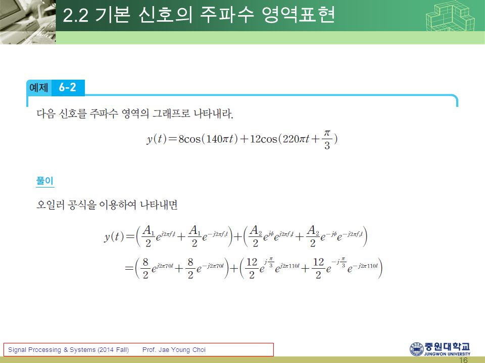 16 Signal Processing & Systems (2014 Fall) Prof. Jae Young Choi 2.2 기본 신호의 주파수 영역표현