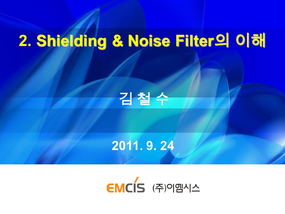 Shielding & Noise Filter 의 이해 2. Shielding & Noise Filter 의 이해 김 철 수김 철 수