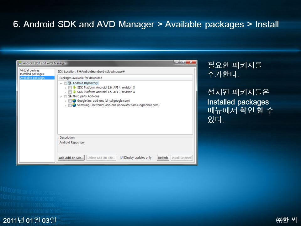6. Android SDK and AVD Manager > Available packages > Install ㈜한 싹 2011 년 01 월 03 일 필요한 패키지를 추가한다.