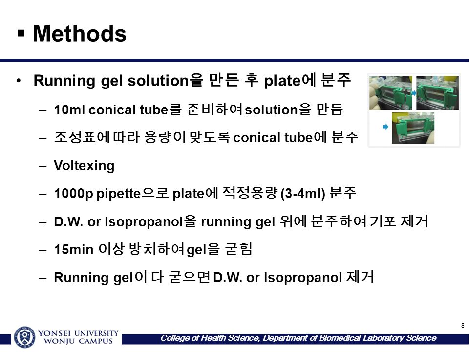 8 College of Health Science, Department of Biomedical Laboratory Science  Methods Running gel solution 을 만든 후 plate 에 분주 –10ml conical tube 를 준비하여 solution 을 만듬 – 조성표에 따라 용량이 맞도록 conical tube 에 분주 –Voltexing –1000p pipette 으로 plate 에 적정용량 (3-4ml) 분주 –D.W.