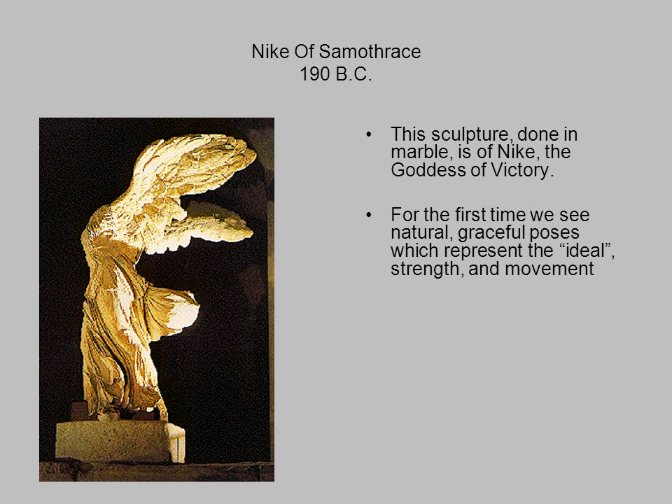 Nike Of Samothrace 190 B.C. This sculpture, done in marble, is of Nike, the Goddess of Victory.