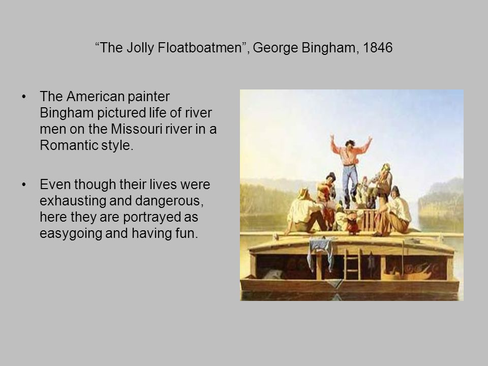 The Jolly Floatboatmen , George Bingham, 1846 The American painter Bingham pictured life of river men on the Missouri river in a Romantic style.
