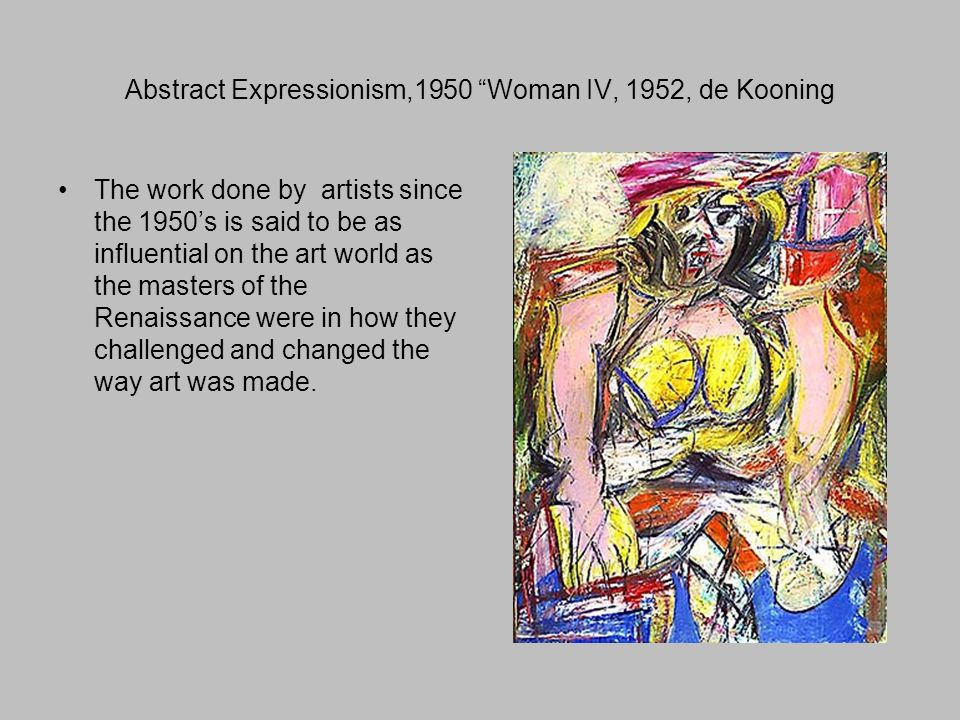 Abstract Expressionism,1950 Woman IV, 1952, de Kooning The work done by artists since the 1950's is said to be as influential on the art world as the masters of the Renaissance were in how they challenged and changed the way art was made.