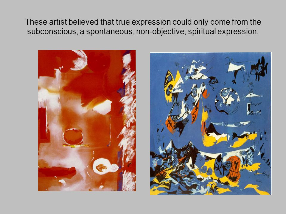 These artist believed that true expression could only come from the subconscious, a spontaneous, non-objective, spiritual expression.
