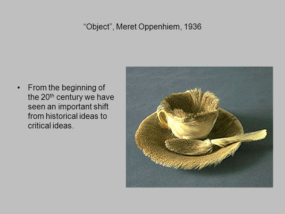 Object , Meret Oppenhiem, 1936 From the beginning of the 20 th century we have seen an important shift from historical ideas to critical ideas.