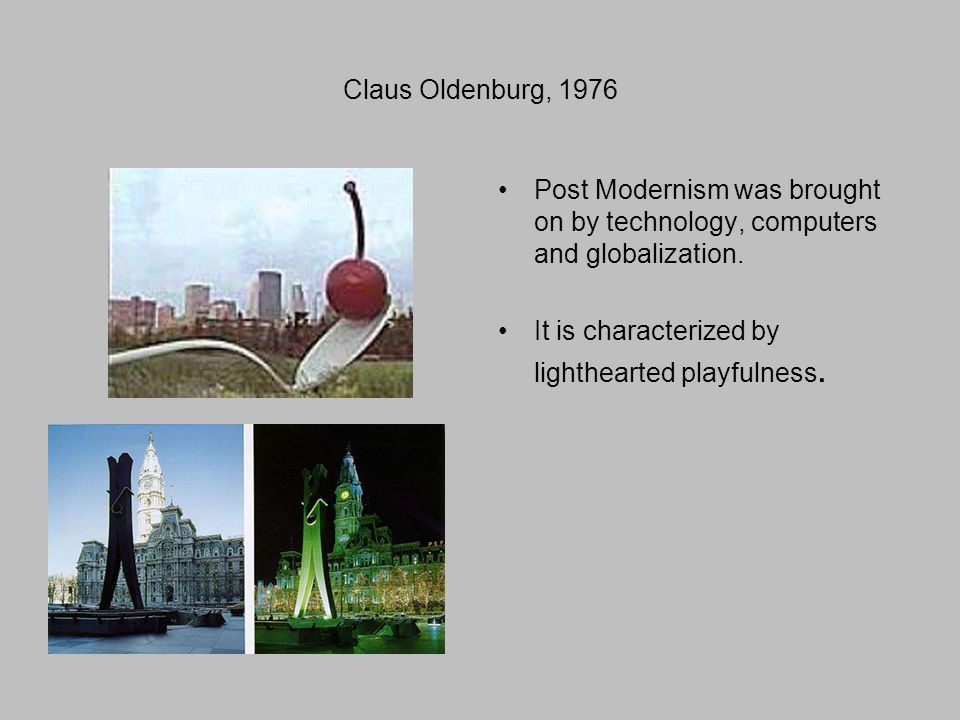 Claus Oldenburg, 1976 Post Modernism was brought on by technology, computers and globalization.
