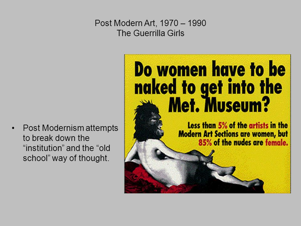 Post Modern Art, 1970 – 1990 The Guerrilla Girls Post Modernism attempts to break down the institution and the old school way of thought.