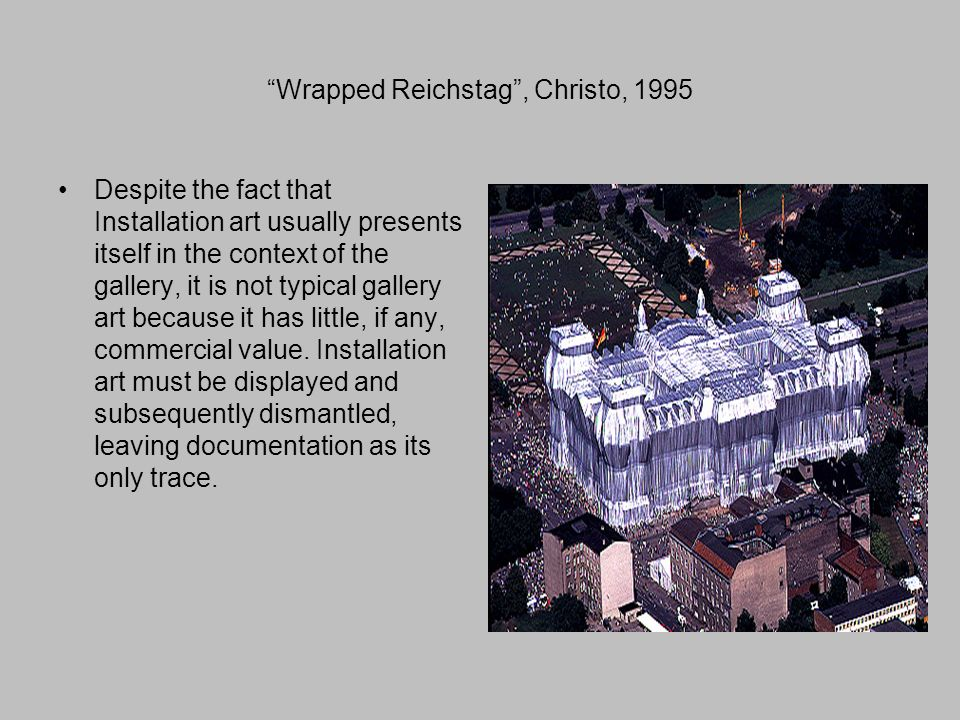 Wrapped Reichstag , Christo, 1995 Despite the fact that Installation art usually presents itself in the context of the gallery, it is not typical gallery art because it has little, if any, commercial value.