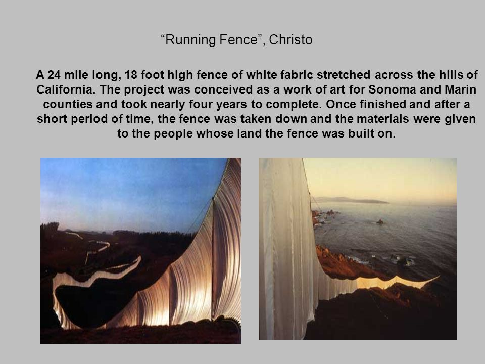 Running Fence , Christo A 24 mile long, 18 foot high fence of white fabric stretched across the hills of California.