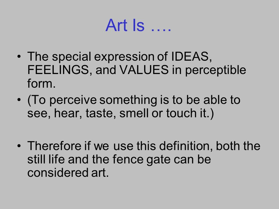 Art Is …. The special expression of IDEAS, FEELINGS, and VALUES in perceptible form.